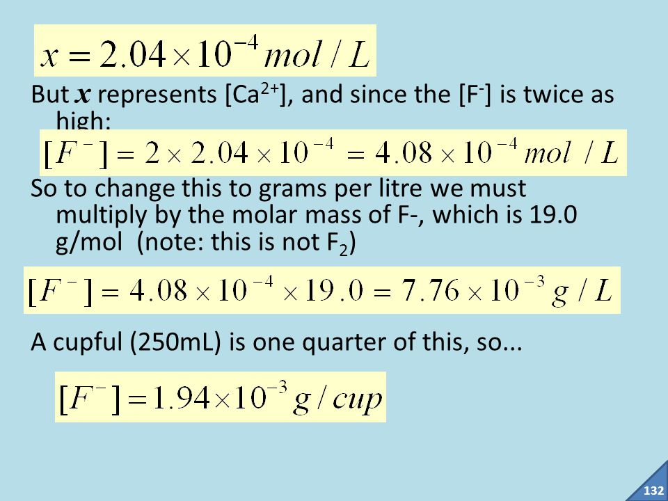 But x represents [Ca2+], and since the [F-] is twice as high: So to change this to grams per litre we must multiply by the molar mass of F-, which is 19.0 g/mol (note: this is not F2) A cupful (250mL) is one quarter of this, so...